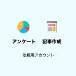 アンケートと記事作成依頼用アカウント